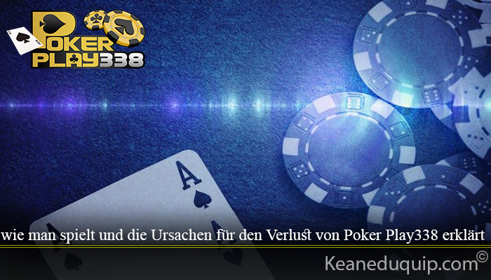 wie man spielt und die Ursachen für den Verlust von Poker Play338 erklärt